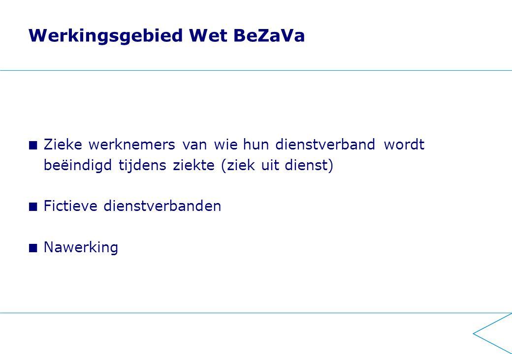 Werkingsgebied Wet BeZaVa Zieke werknemers van wie hun dienstverband wordt beëindigd tijdens ziekte (ziek uit dienst) Fictieve dienstverbanden Nawerking