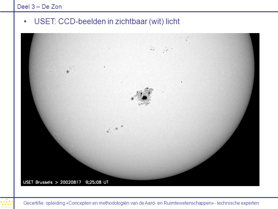 Deel 3 – De Zon USET: CCD-beelden in zichtbaar (wit) licht Gecertifie. opleiding «Concepten en methodologiën van de Aard- en Ruimtewetenschappen» - te