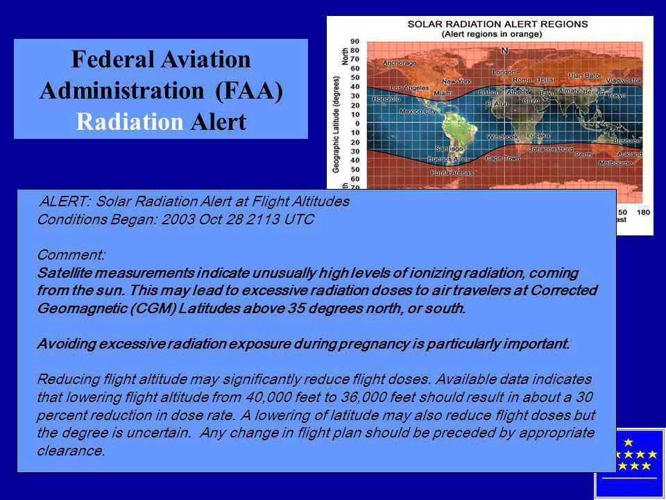 Federal Aviation Administration (FAA) Radiation Alert ALERT: Solar Radiation Alert at Flight Altitudes Conditions Began: 2003 Oct 28 2113 UTC Comment: Satellite measurements indicate unusually high levels of ionizing radiation, coming from the sun.