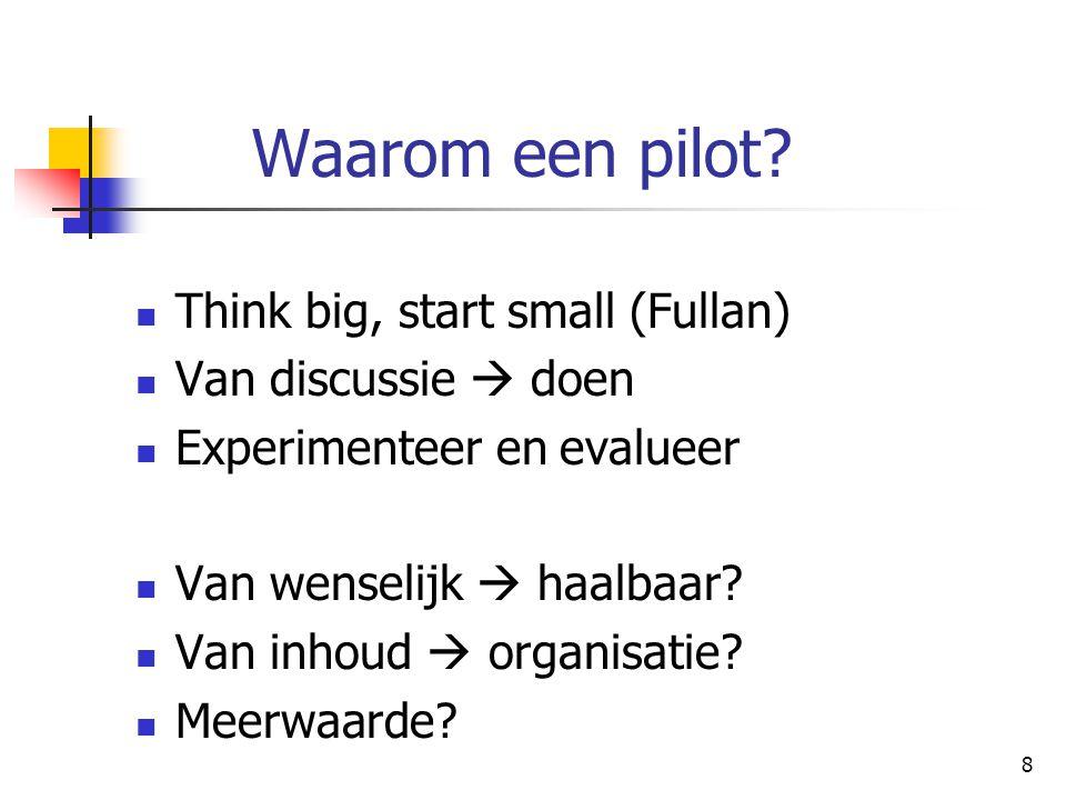 8 Waarom een pilot? Think big, start small (Fullan) Van discussie  doen Experimenteer en evalueer Van wenselijk  haalbaar? Van inhoud  organisatie?
