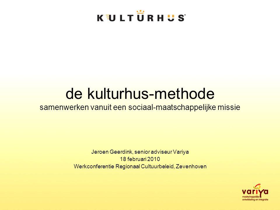de kulturhus-methode samenwerken vanuit een sociaal-maatschappelijke missie Jeroen Geerdink, senior adviseur Variya 18 februari 2010 Werkconferentie Regionaal Cultuurbeleid, Zevenhoven