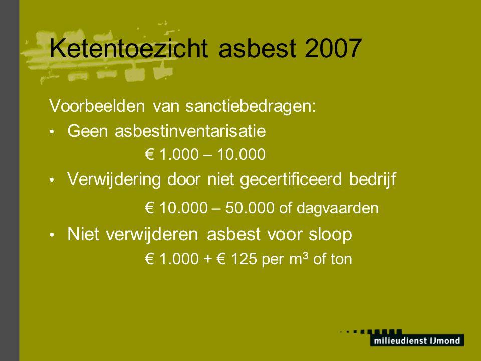 Ketentoezicht asbest 2007 Voorbeelden van sanctiebedragen: Geen asbestinventarisatie € 1.000 – 10.000 Verwijdering door niet gecertificeerd bedrijf €