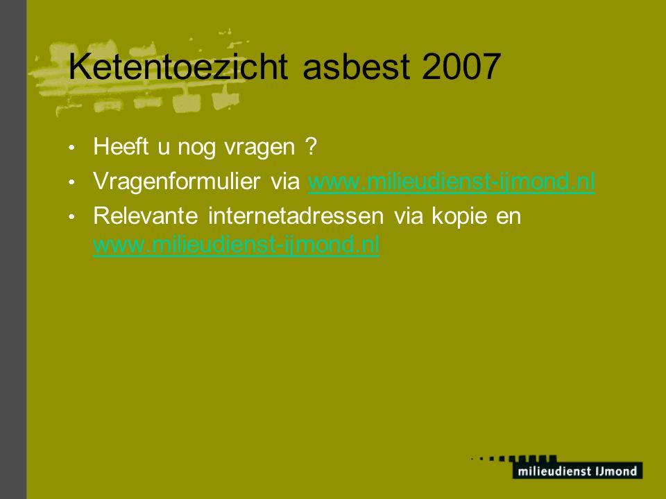 Ketentoezicht asbest 2007 Heeft u nog vragen ? Vragenformulier via www.milieudienst-ijmond.nlwww.milieudienst-ijmond.nl Relevante internetadressen via