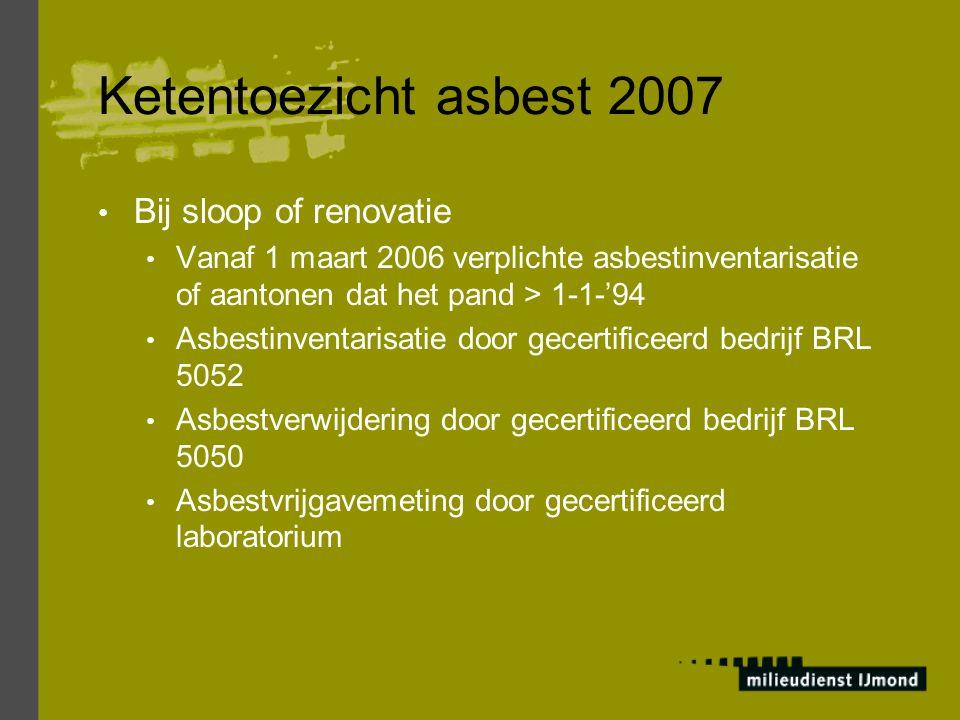 Ketentoezicht asbest 2007 Bij sloop of renovatie Vanaf 1 maart 2006 verplichte asbestinventarisatie of aantonen dat het pand > 1-1-'94 Asbestinventari