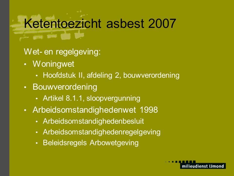 Ketentoezicht asbest 2007 Wet- en regelgeving: Woningwet Hoofdstuk II, afdeling 2, bouwverordening Bouwverordening Artikel 8.1.1, sloopvergunning Arbe
