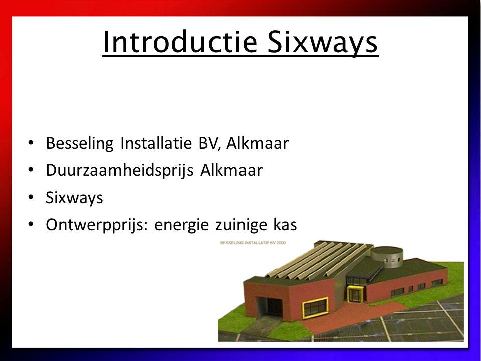 Introductie Sixways Besseling Installatie BV, Alkmaar Duurzaamheidsprijs Alkmaar Sixways Ontwerpprijs: energie zuinige kas