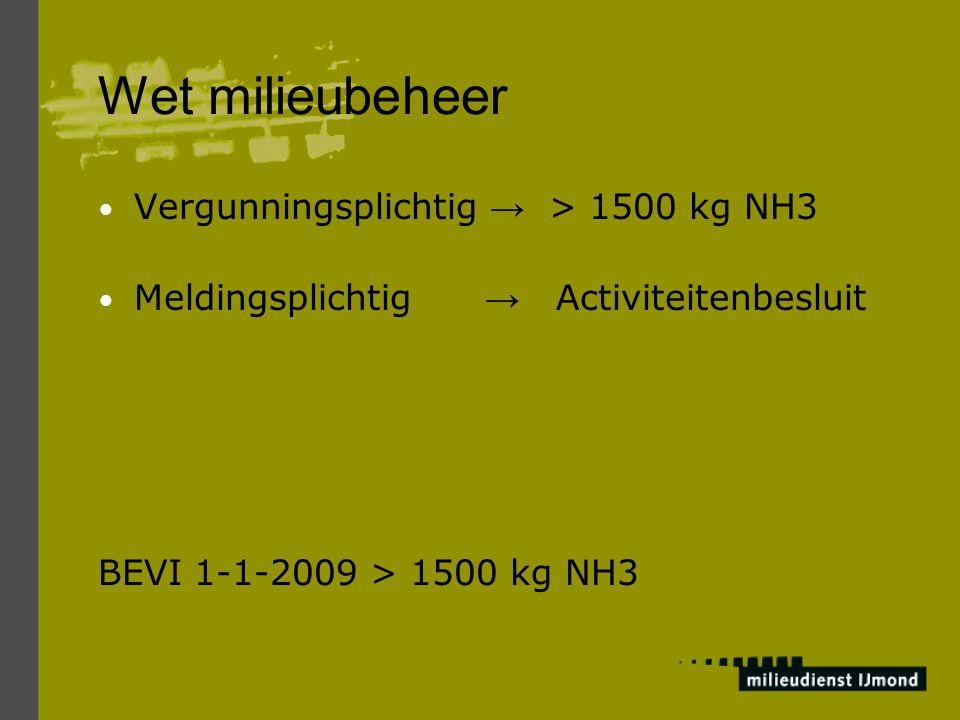 Wet milieubeheer Vergunningsplichtig → > 1500 kg NH3 Meldingsplichtig → Activiteitenbesluit BEVI 1-1-2009 > 1500 kg NH3