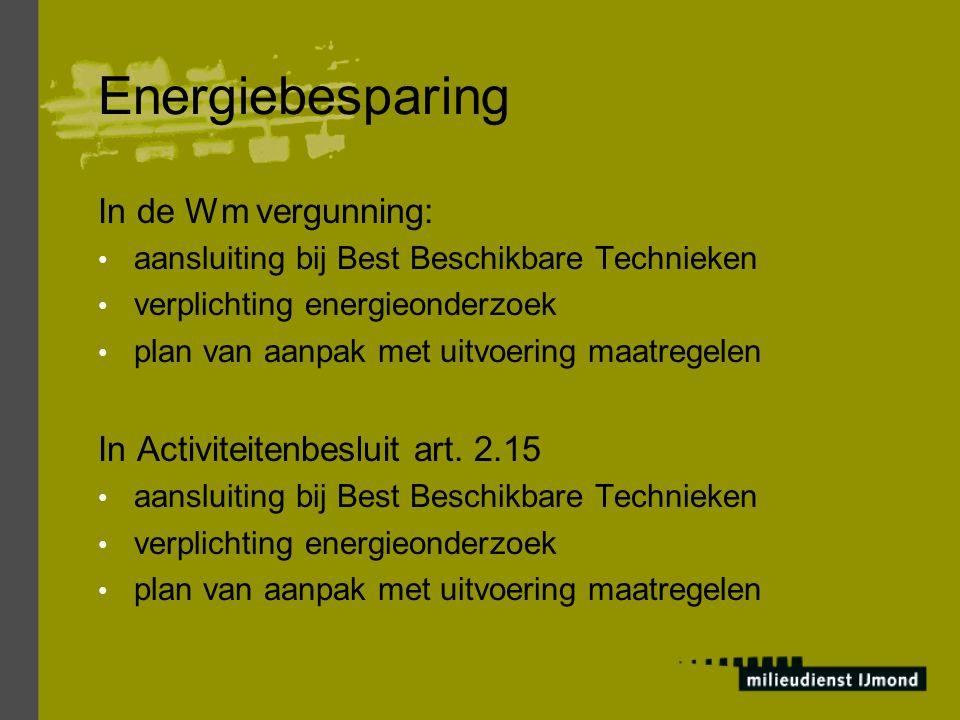 Energiebesparing In de Wm vergunning: aansluiting bij Best Beschikbare Technieken verplichting energieonderzoek plan van aanpak met uitvoering maatregelen In Activiteitenbesluit art.