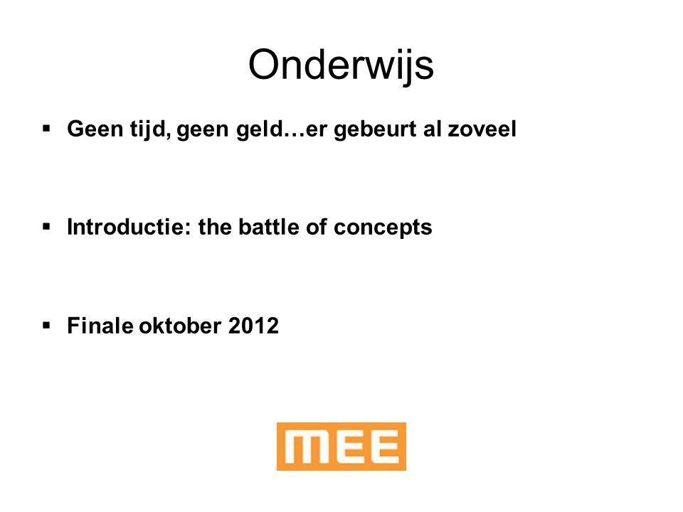 Onderwijs  Geen tijd, geen geld…er gebeurt al zoveel  Introductie: the battle of concepts  Finale oktober 2012