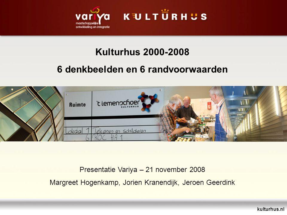 kulturhus.nl Kulturhus 2000-2008 6 denkbeelden en 6 randvoorwaarden Presentatie Variya – 21 november 2008 Margreet Hogenkamp, Jorien Kranendijk, Jeroe
