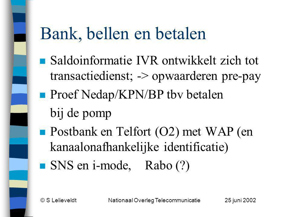 © S Lelieveldt Nationaal Overleg Telecommunicatie 25 juni 2002 Bank, bellen en betalen n Saldoinformatie IVR ontwikkelt zich tot transactiedienst; -> opwaarderen pre-pay n Proef Nedap/KPN/BP tbv betalen bij de pomp n Postbank en Telfort (O2) met WAP (en kanaalonafhankelijke identificatie) n SNS en i-mode, Rabo ( )