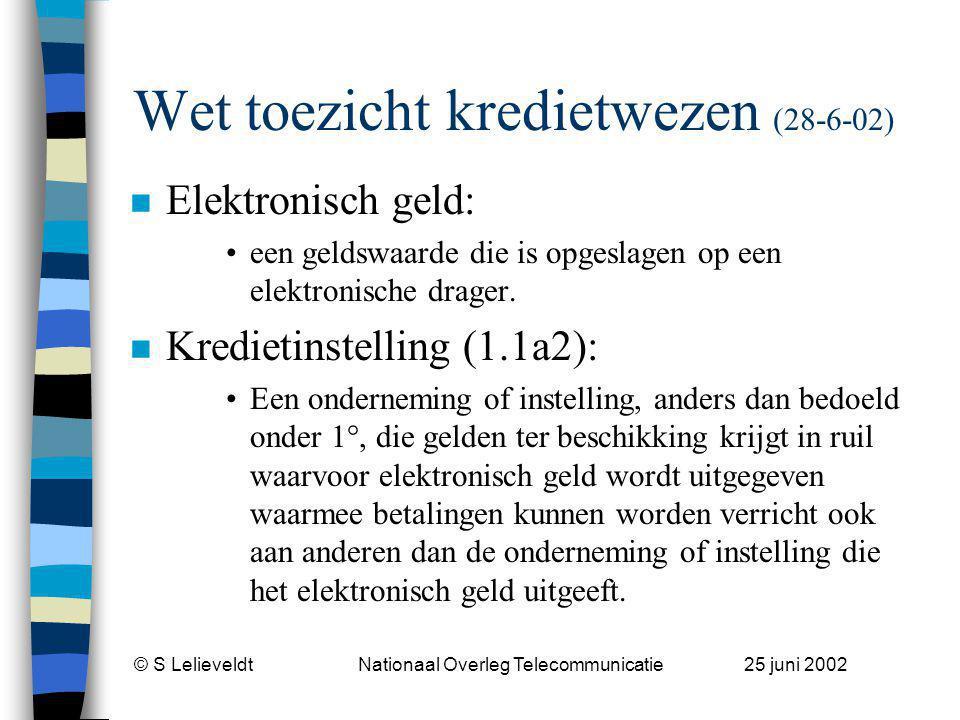 © S Lelieveldt Nationaal Overleg Telecommunicatie 25 juni 2002 Wet toezicht kredietwezen (28-6-02) n Elektronisch geld: een geldswaarde die is opgeslagen op een elektronische drager.