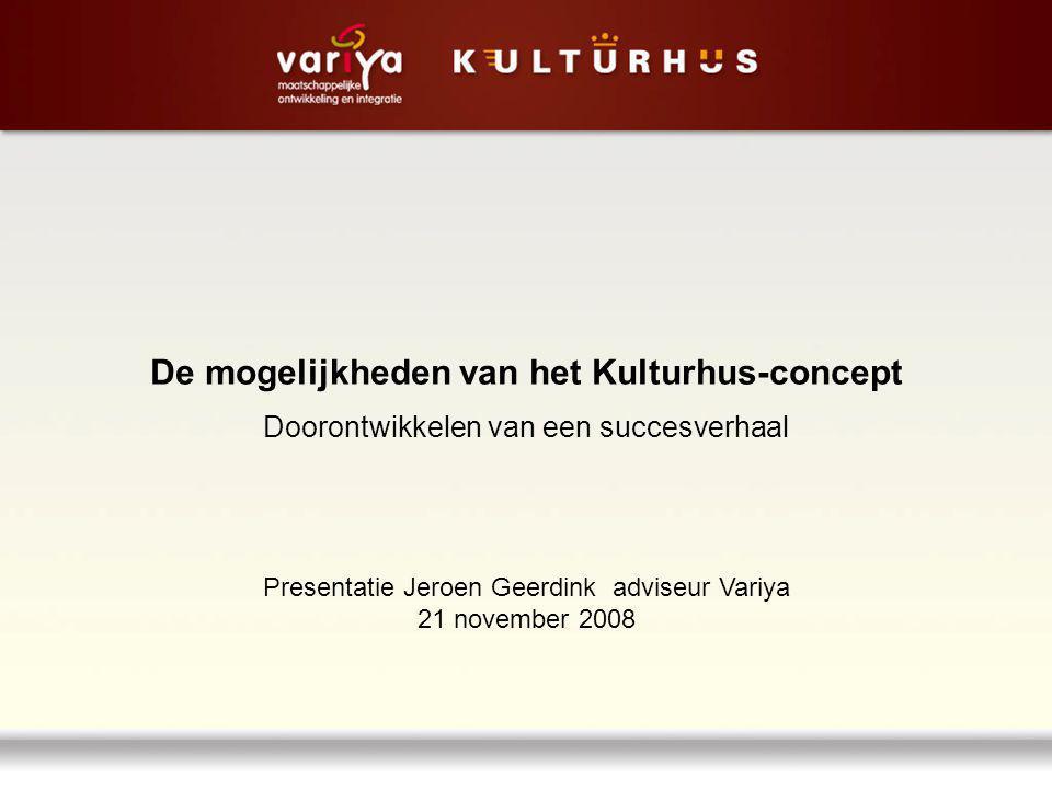 De mogelijkheden van het Kulturhus-concept Doorontwikkelen van een succesverhaal Presentatie Jeroen Geerdink adviseur Variya 21 november 2008