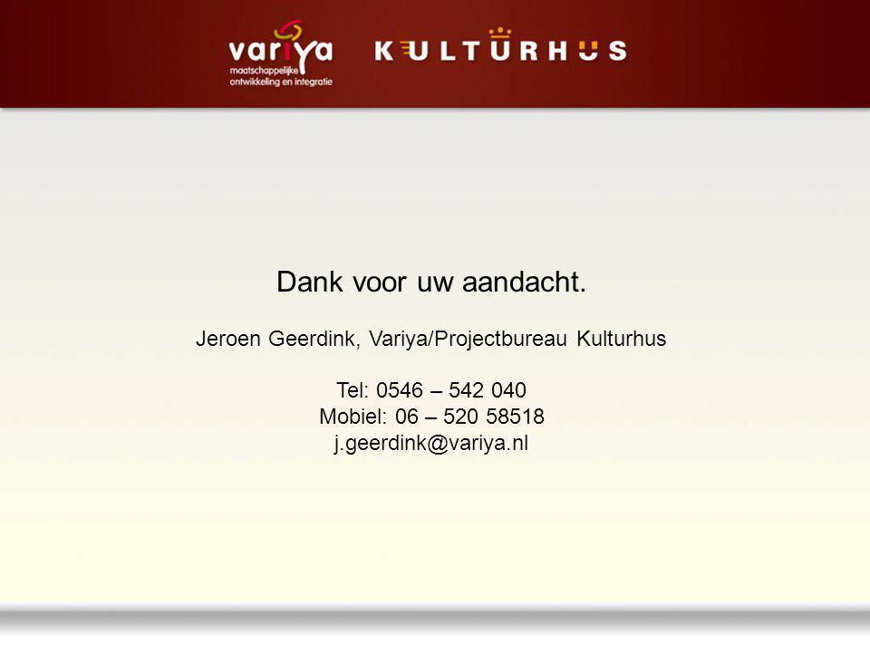 Dank voor uw aandacht. Jeroen Geerdink, Variya/Projectbureau Kulturhus Tel: 0546 – 542 040 Mobiel: 06 – 520 58518 j.geerdink@variya.nl