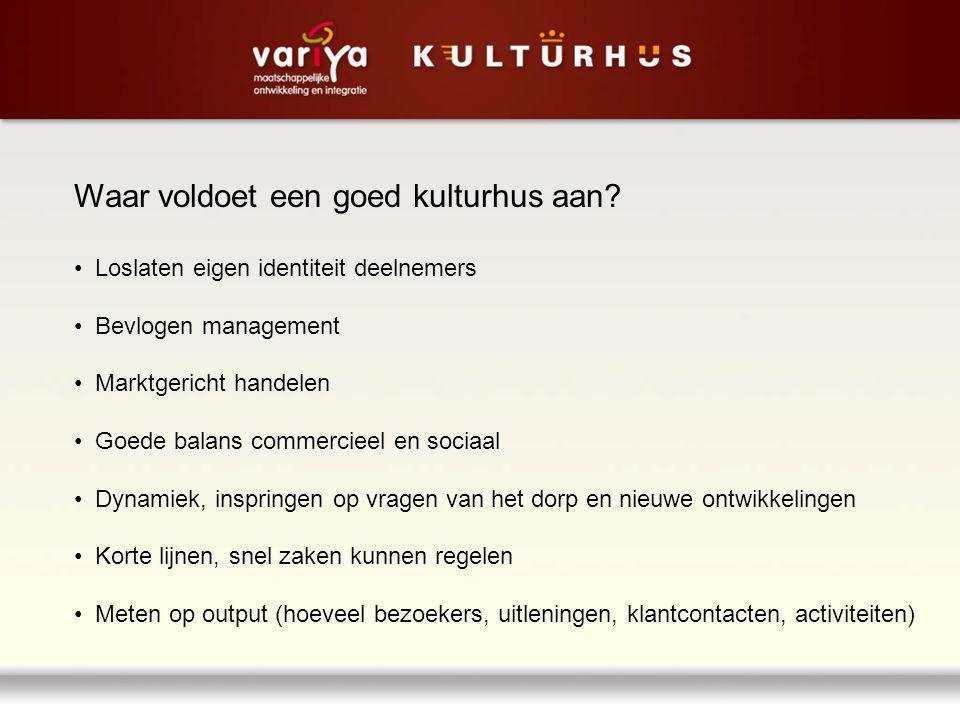 Waar voldoet een goed kulturhus aan? Loslaten eigen identiteit deelnemers Bevlogen management Marktgericht handelen Goede balans commercieel en sociaa