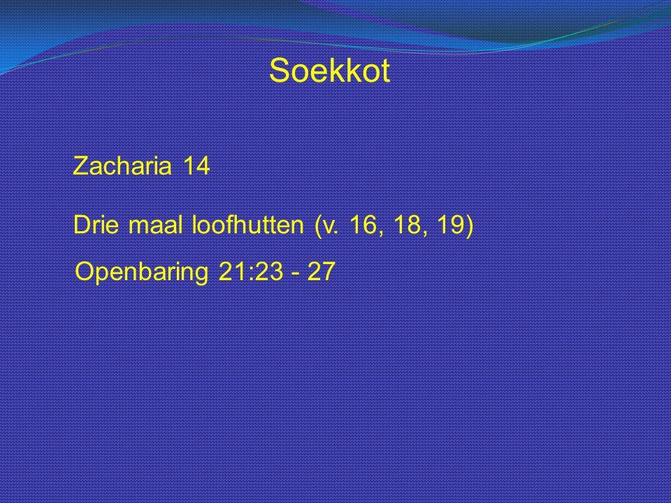 Zacharia 14 Drie maal loofhutten (v. 16, 18, 19) Openbaring 21:23 - 27 Soekkot
