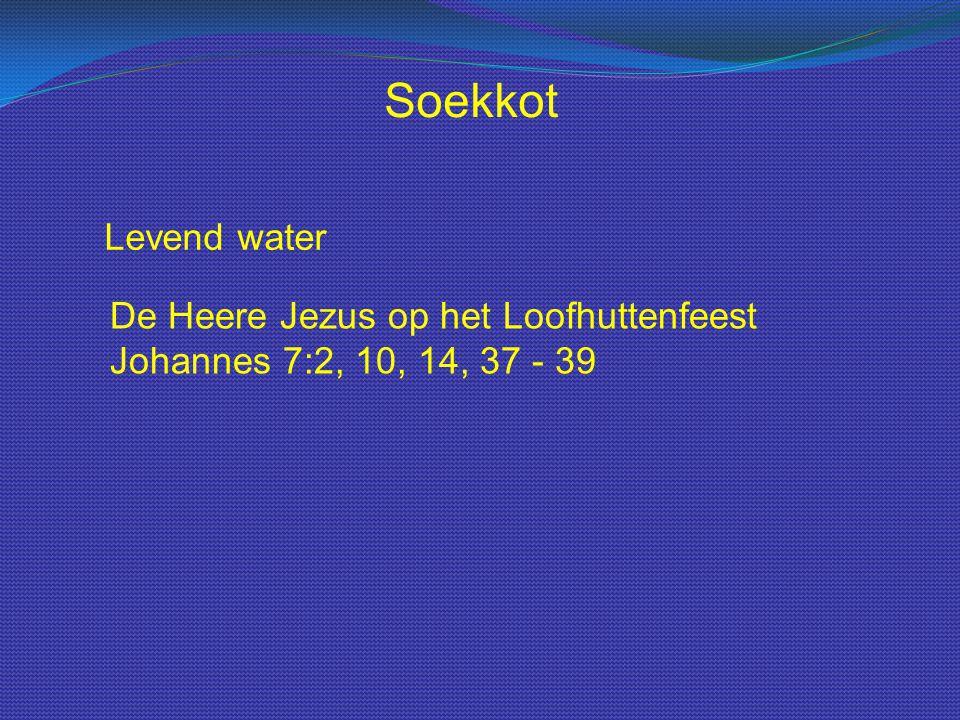 Levend water De Heere Jezus op het Loofhuttenfeest Johannes 7:2, 10, 14, 37 - 39 Soekkot