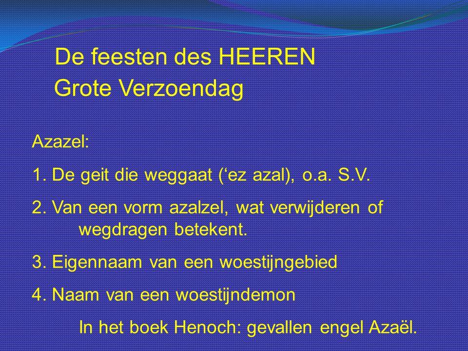 De feesten des HEEREN Azazel: 1. De geit die weggaat ('ez azal), o.a. S.V. 2. Van een vorm azalzel, wat verwijderen of wegdragen betekent. 3. Eigennaa