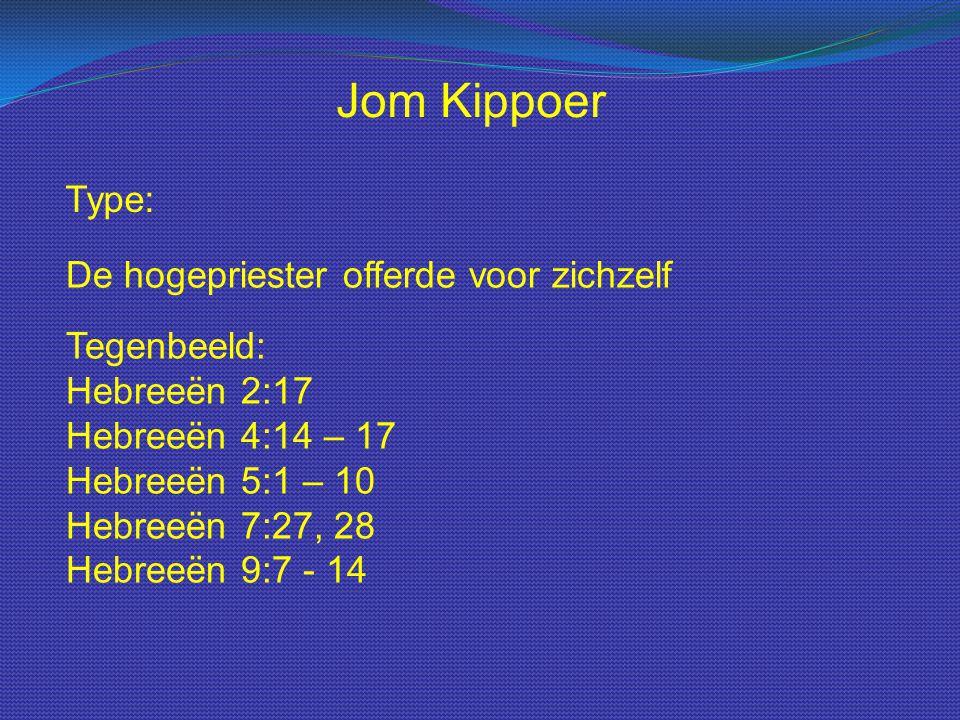 Type: Jom Kippoer De hogepriester offerde voor zichzelf Tegenbeeld: Hebreeën 2:17 Hebreeën 4:14 – 17 Hebreeën 5:1 – 10 Hebreeën 7:27, 28 Hebreeën 9:7