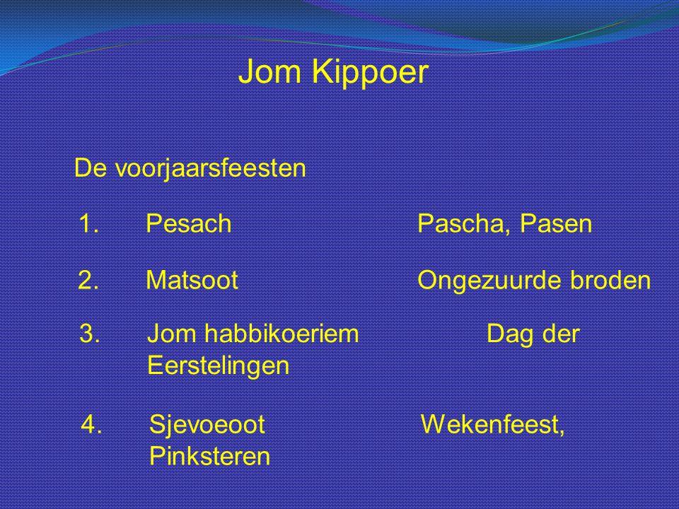 Jom Kippoer De voorjaarsfeesten 1.PesachPascha, Pasen 2.MatsootOngezuurde broden 3.Jom habbikoeriemDag der Eerstelingen 4.SjevoeootWekenfeest, Pinkste
