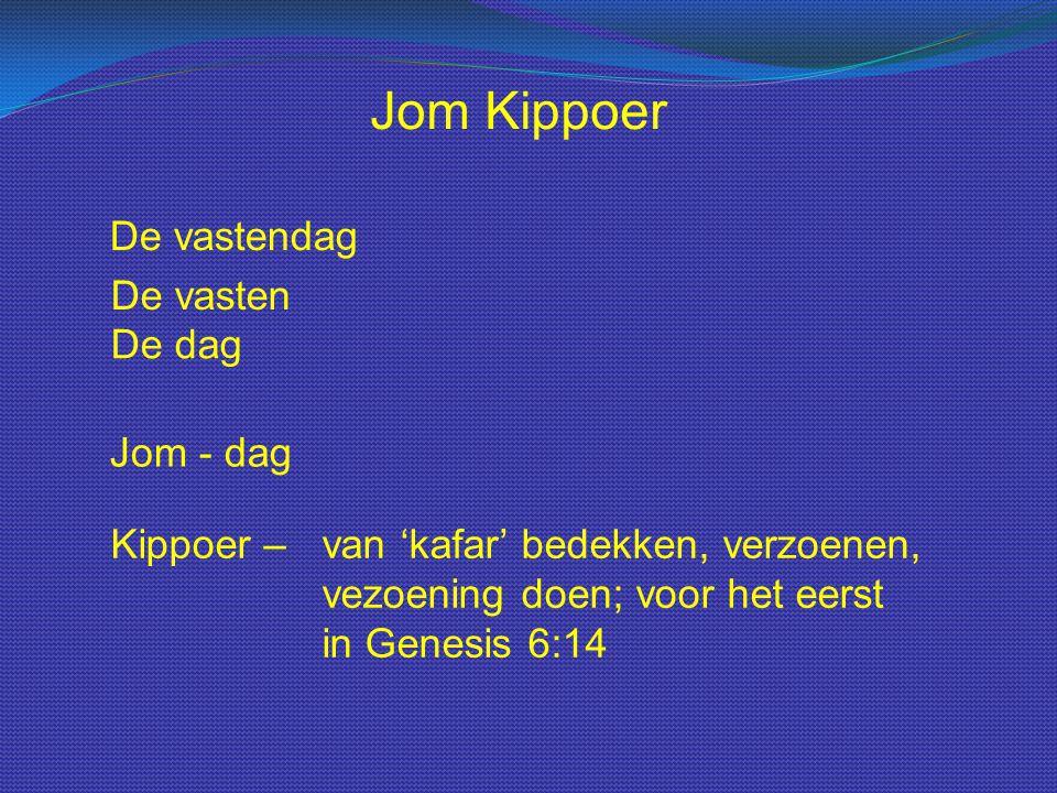 Jom - dag Jom Kippoer Kippoer – van 'kafar' bedekken, verzoenen, vezoening doen; voor het eerst in Genesis 6:14 De vastendag De vasten De dag