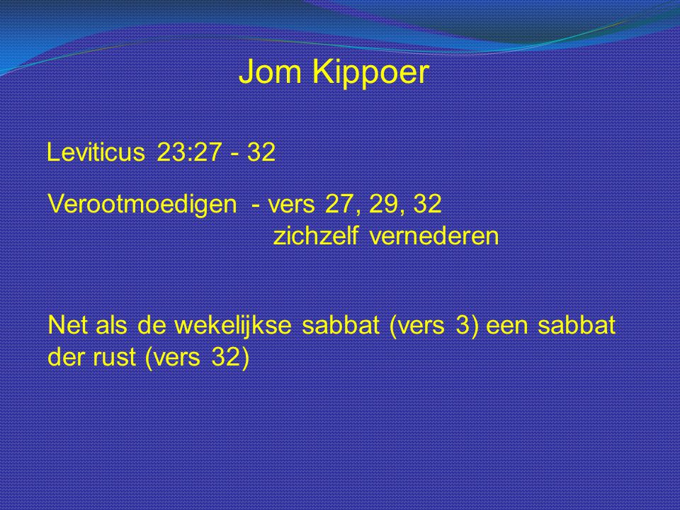 Leviticus 23:27 - 32 Jom Kippoer Verootmoedigen- vers 27, 29, 32 zichzelf vernederen Net als de wekelijkse sabbat (vers 3) een sabbat der rust (vers 3