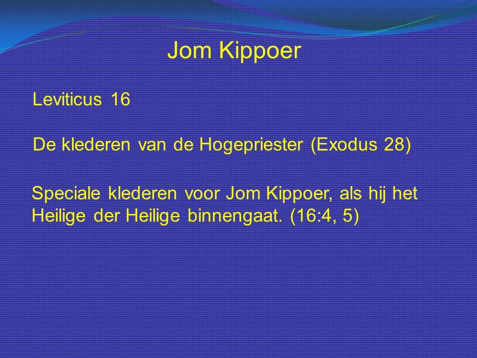 Leviticus 16 Jom Kippoer De klederen van de Hogepriester (Exodus 28) Speciale klederen voor Jom Kippoer, als hij het Heilige der Heilige binnengaat. (