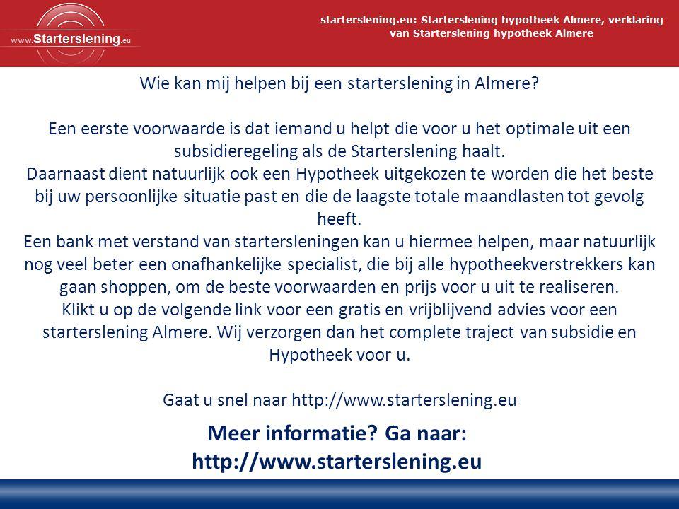 Meer informatie? Ga naar: http://www.starterslening.eu Wie kan mij helpen bij een starterslening in Almere? Een eerste voorwaarde is dat iemand u help