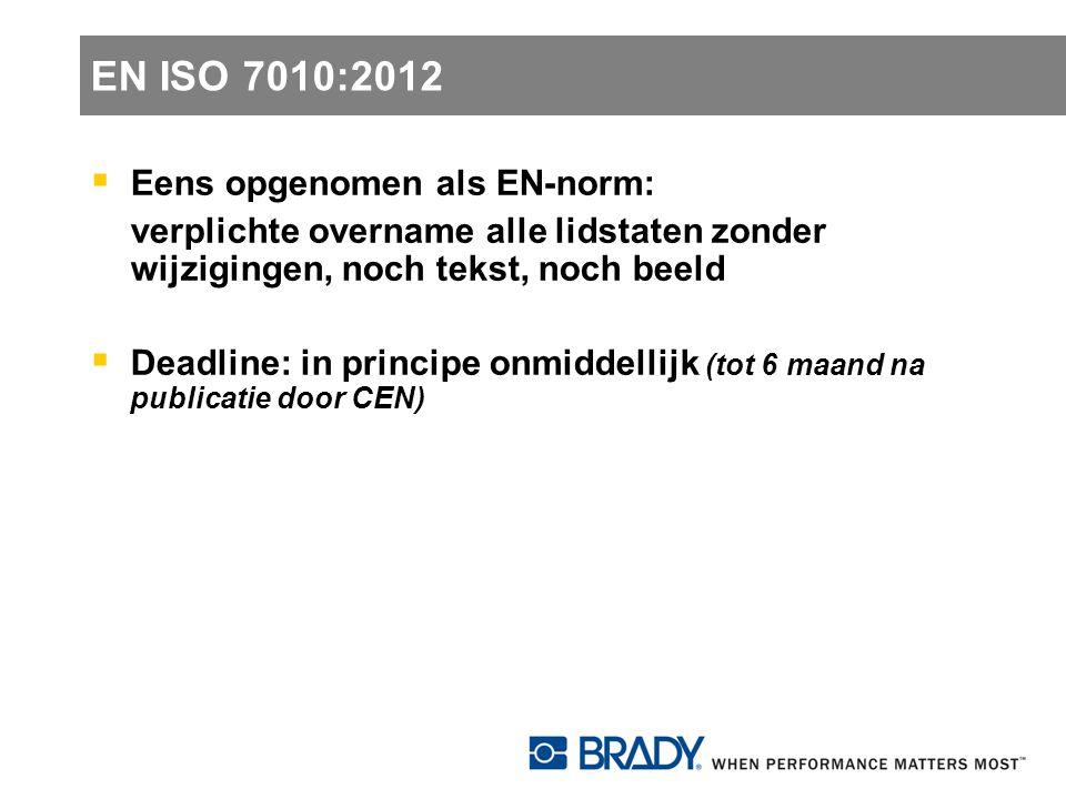 EN ISO 7010:2012  Eens opgenomen als EN-norm: verplichte overname alle lidstaten zonder wijzigingen, noch tekst, noch beeld  Deadline: in principe o