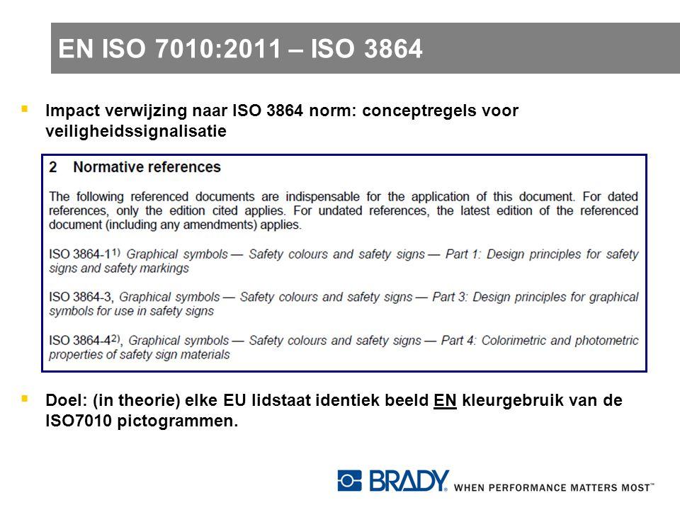 EN ISO 7010:2011 – ISO 3864  Impact verwijzing naar ISO 3864 norm: conceptregels voor veiligheidssignalisatie  Doel: (in theorie) elke EU lidstaat i