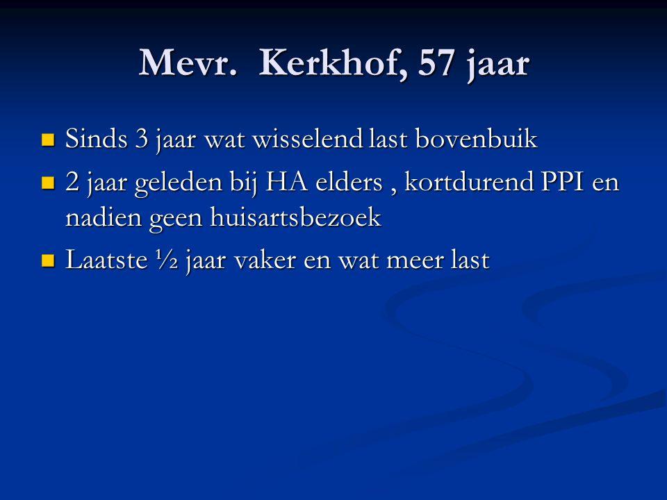 Mevr. Kerkhof, 57 jaar Sinds 3 jaar wat wisselend last bovenbuik Sinds 3 jaar wat wisselend last bovenbuik 2 jaar geleden bij HA elders, kortdurend PP