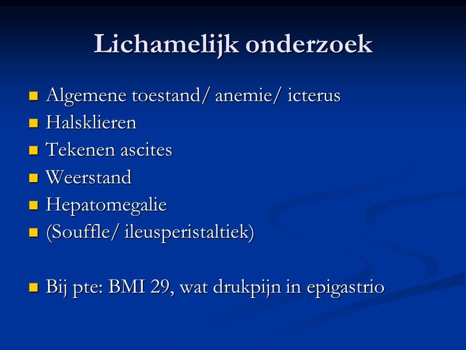 Lichamelijk onderzoek Algemene toestand/ anemie/ icterus Algemene toestand/ anemie/ icterus Halsklieren Halsklieren Tekenen ascites Tekenen ascites We