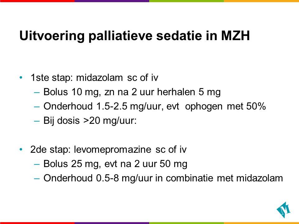 Uitvoering palliatieve sedatie in MZH 1ste stap: midazolam sc of iv –Bolus 10 mg, zn na 2 uur herhalen 5 mg –Onderhoud 1.5-2.5 mg/uur, evt ophogen met