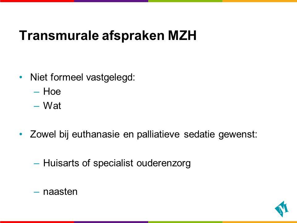 Transmurale afspraken MZH Niet formeel vastgelegd: –Hoe –Wat Zowel bij euthanasie en palliatieve sedatie gewenst: –Huisarts of specialist ouderenzorg