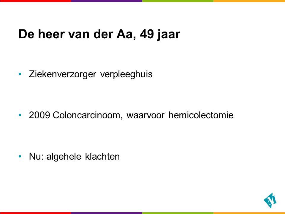 De heer van der Aa, 49 jaar Ziekenverzorger verpleeghuis 2009 Coloncarcinoom, waarvoor hemicolectomie Nu: algehele klachten