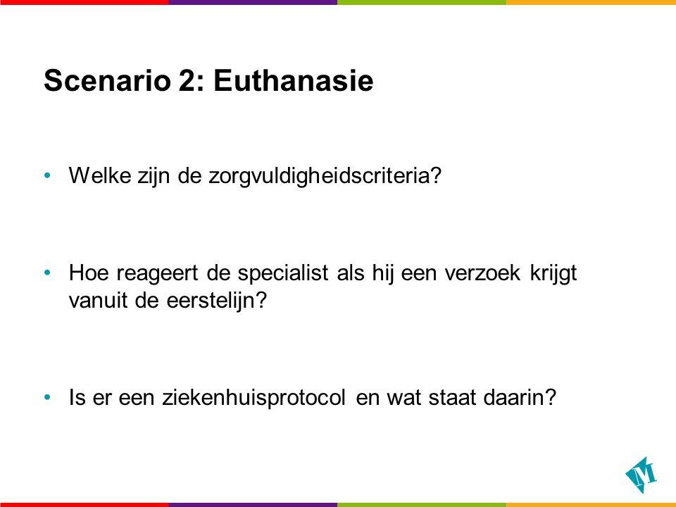 Scenario 2: Euthanasie Welke zijn de zorgvuldigheidscriteria? Hoe reageert de specialist als hij een verzoek krijgt vanuit de eerstelijn? Is er een zi