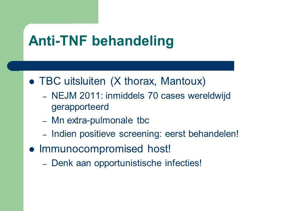 Anti-TNF behandeling TBC uitsluiten (X thorax, Mantoux) – NEJM 2011: inmiddels 70 cases wereldwijd gerapporteerd – Mn extra-pulmonale tbc – Indien positieve screening: eerst behandelen.