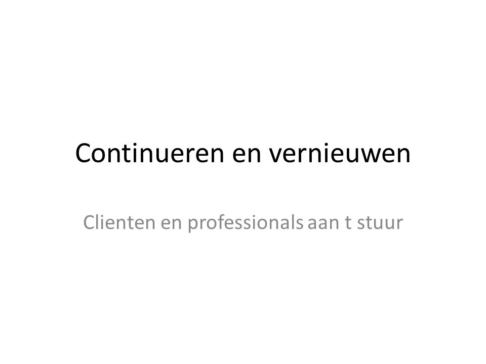Continueren en vernieuwen Clienten en professionals aan t stuur