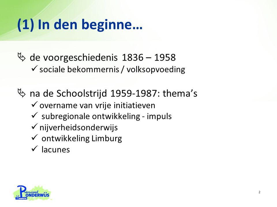  de voorgeschiedenis 1836 – 1958 sociale bekommernis / volksopvoeding  na de Schoolstrijd 1959-1987: thema's overname van vrije initiatieven subregionale ontwikkeling - impuls nijverheidsonderwijs ontwikkeling Limburg lacunes (1) In den beginne… 2
