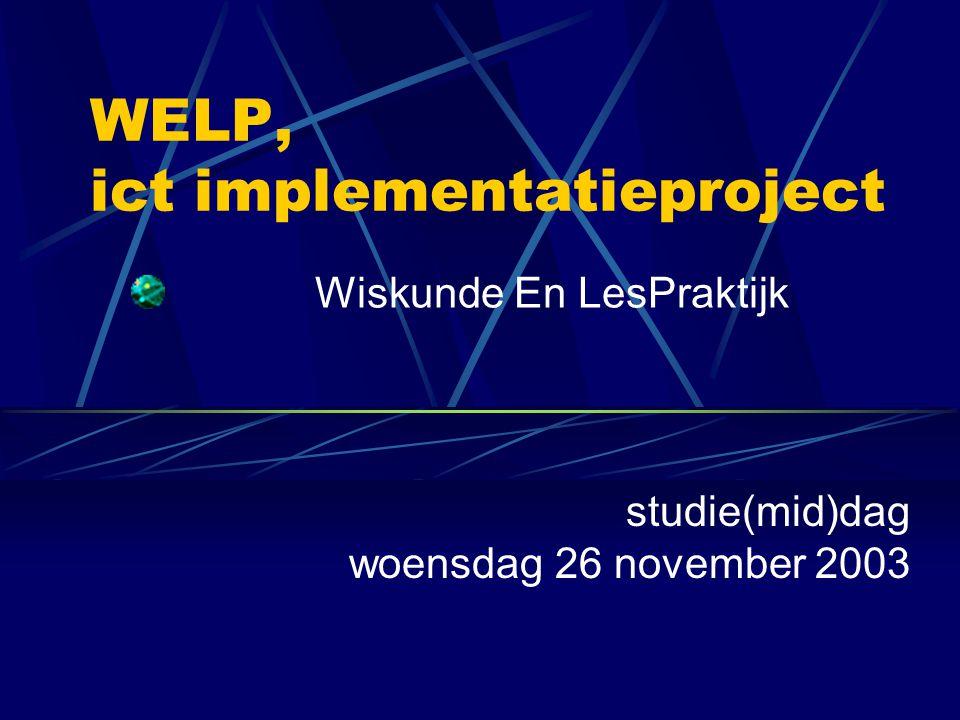 WELP, ict implementatieproject Wiskunde En LesPraktijk studie(mid)dag woensdag 26 november 2003