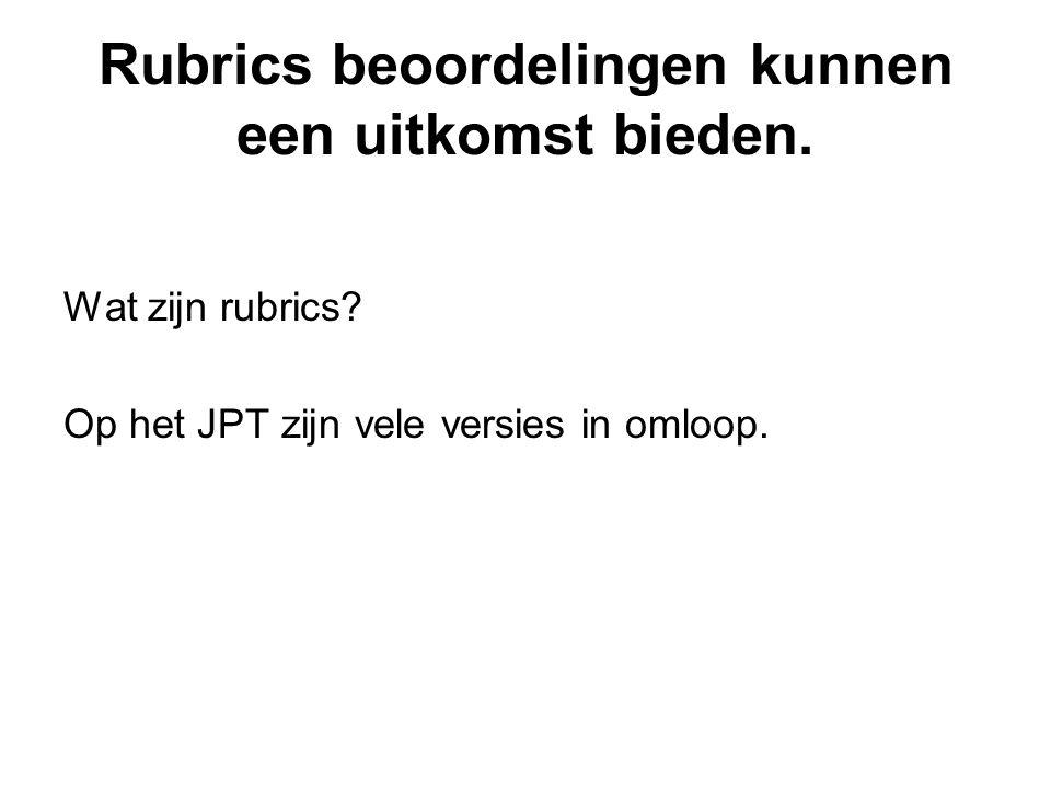 Rubrics beoordelingen kunnen een uitkomst bieden. Wat zijn rubrics? Op het JPT zijn vele versies in omloop.