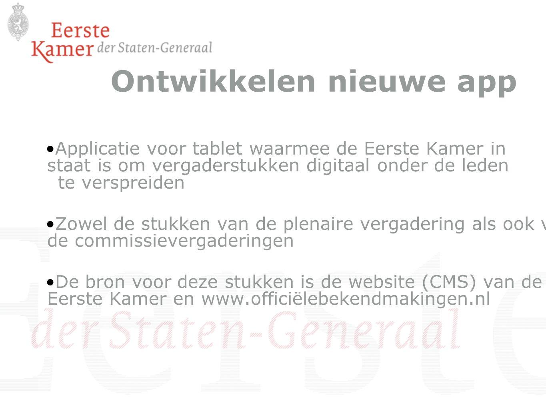 Ontwikkelen nieuwe app Applicatie voor tablet waarmee de Eerste Kamer in staat is om vergaderstukken digitaal onder de leden te verspreiden Zowel de stukken van de plenaire vergadering als ook van de commissievergaderingen De bron voor deze stukken is de website (CMS) van de Eerste Kamer en www.officiëlebekendmakingen.nl