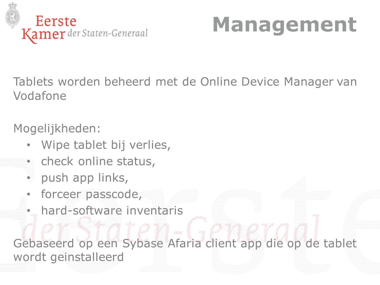 Management Tablets worden beheerd met de Online Device Manager van Vodafone Mogelijkheden: Wipe tablet bij verlies, check online status, push app links, forceer passcode, hard-software inventaris Gebaseerd op een Sybase Afaria client app die op de tablet wordt geinstalleerd