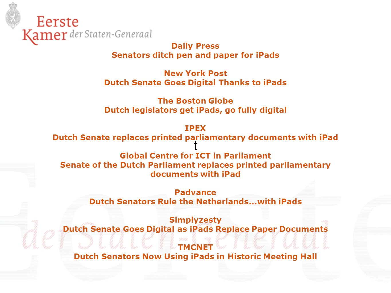 t Daily Press Senators ditch pen and paper for iPads New York Post Dutch Senate Goes Digital Thanks to iPads The Boston Globe Dutch legislators get iPads, go fully digital IPEX Dutch Senate replaces printed parliamentary documents with iPad Global Centre for ICT in Parliament Senate of the Dutch Parliament replaces printed parliamentary documents with iPad Padvance Dutch Senators Rule the Netherlands...with iPads Simplyzesty Dutch Senate Goes Digital as iPads Replace Paper Documents TMCNET Dutch Senators Now Using iPads in Historic Meeting Hall