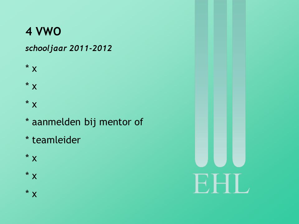 4 VWO schooljaar 2011-2012 * x * aanmelden bij mentor of * teamleider * x