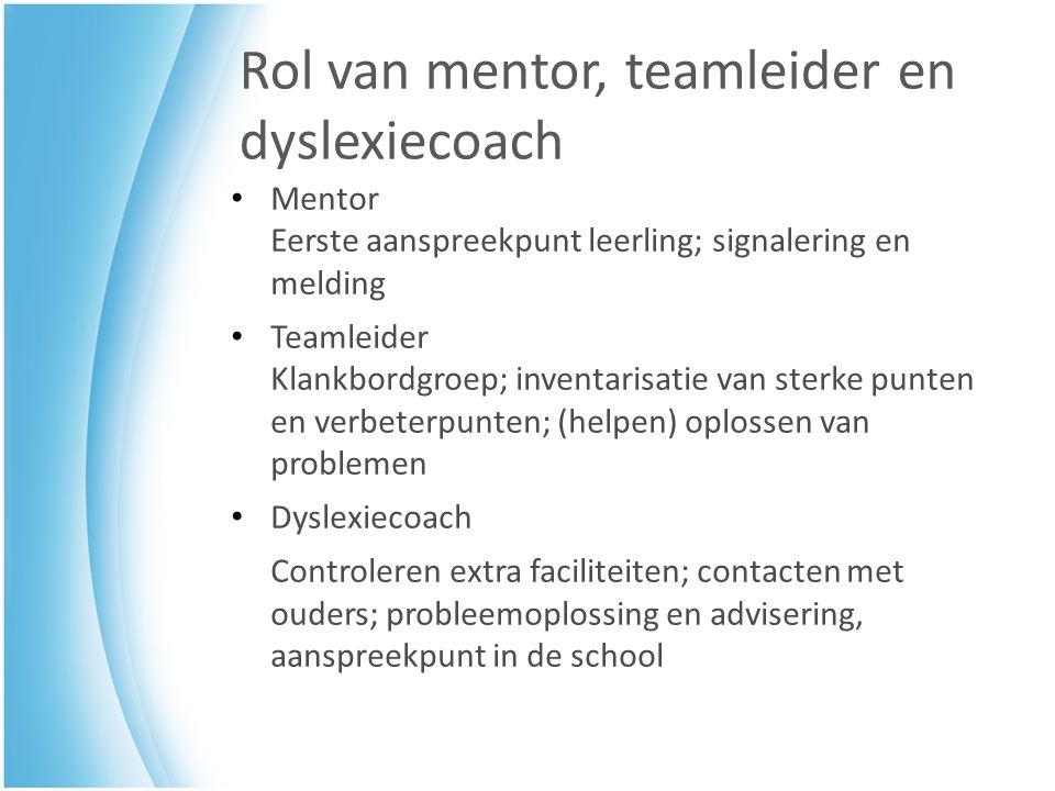Rol van mentor, teamleider en dyslexiecoach Mentor Eerste aanspreekpunt leerling; signalering en melding Teamleider Klankbordgroep; inventarisatie van