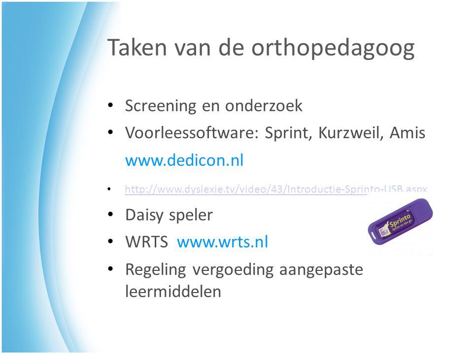 Taken van de orthopedagoog Screening en onderzoek Voorleessoftware: Sprint, Kurzweil, Amis www.dedicon.nl http://www.dyslexie.tv/video/43/Introductie-Sprinto-USB.aspx Daisy speler WRTS www.wrts.nl Regeling vergoeding aangepaste leermiddelen
