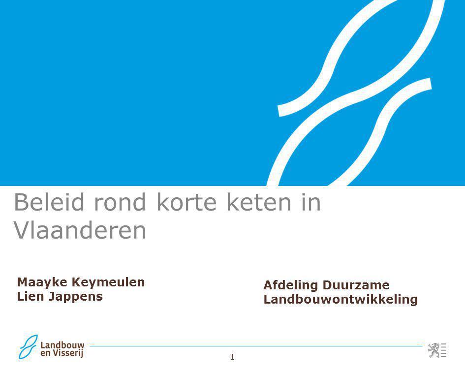 1 Beleid rond korte keten in Vlaanderen Maayke Keymeulen Lien Jappens Afdeling Duurzame Landbouwontwikkeling