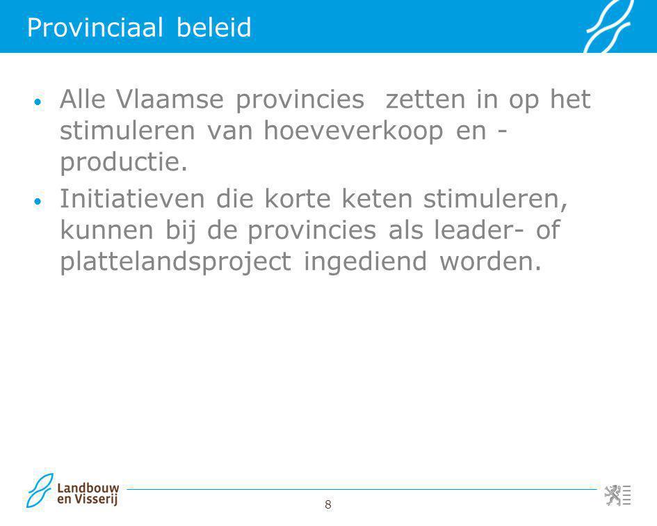 8 Provinciaal beleid Alle Vlaamse provincies zetten in op het stimuleren van hoeveverkoop en - productie. Initiatieven die korte keten stimuleren, kun