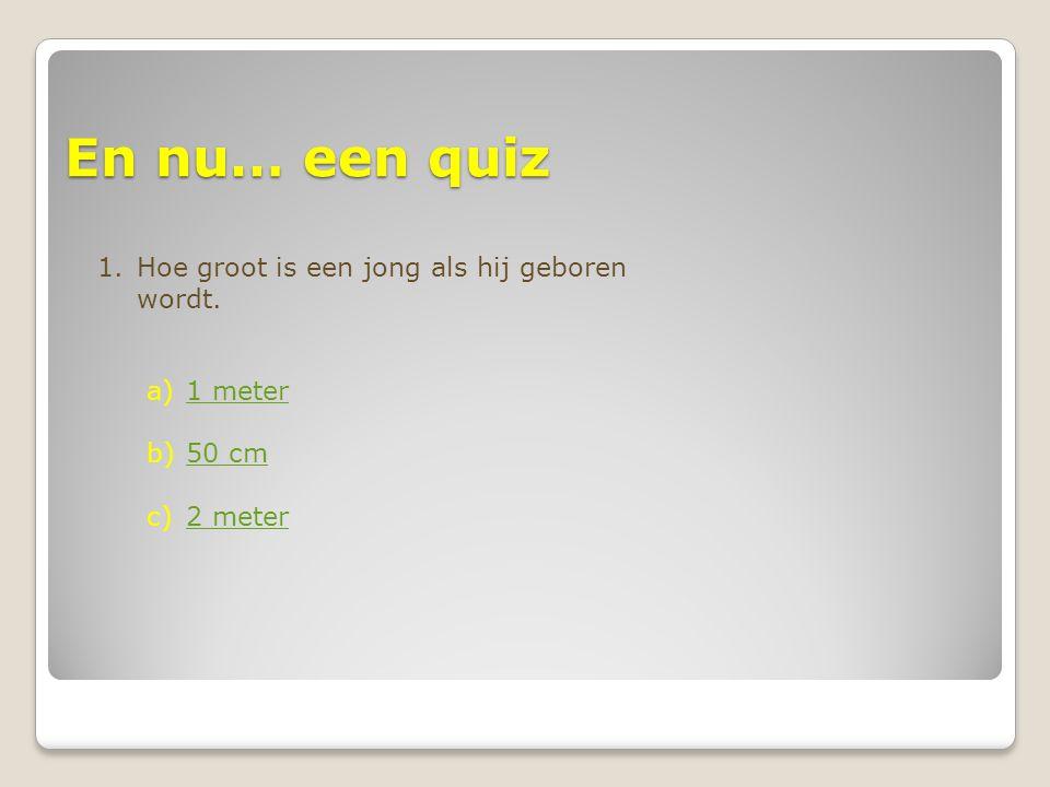 En nu… een quiz 1.Hoe groot is een jong als hij geboren wordt. a)1 meter1 meter b)50 cm50 cm c)2 meter2 meter